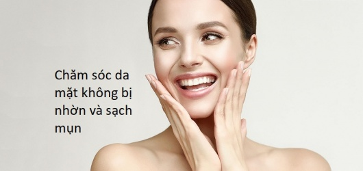 Các bước chăm sóc da mặt không bị nhờn và tránh được mụn hiệu quả