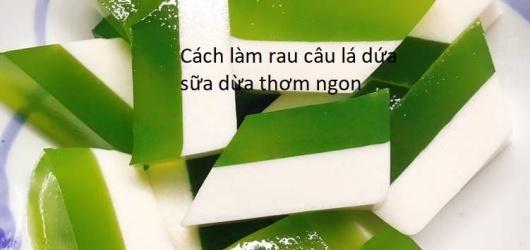 Các cách làm rau câu lá dứa sữa dừa đơn giản thơm ngon giải nhiệt mùa hè